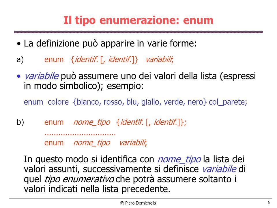 © Piero Demichelis 6 Il tipo enumerazione: enum La definizione può apparire in varie forme: a) enum {identif. [, identif.]} variabili; variabile può a