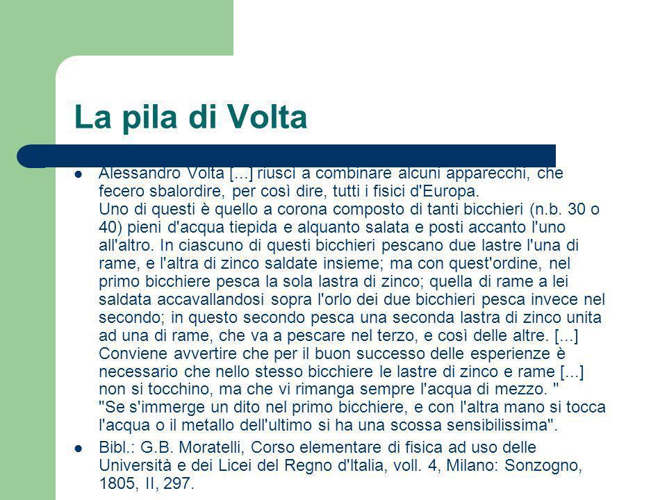 La pila di Volta Alessandro Volta [...] riuscì a combinare alcuni apparecchi, che fecero sbalordire, per così dire, tutti i fisici d'Europa. Uno di qu