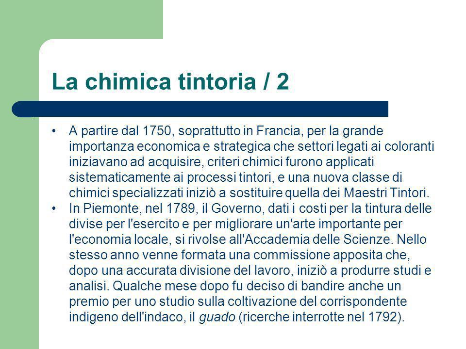 La chimica tintoria / 2 A partire dal 1750, soprattutto in Francia, per la grande importanza economica e strategica che settori legati ai coloranti in