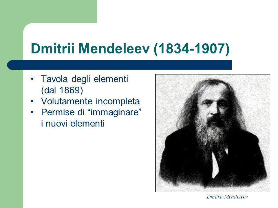 Dmitrii Mendeleev (1834-1907) Tavola degli elementi (dal 1869) Volutamente incompleta Permise di immaginare i nuovi elementi Dmitrii Mendeleev