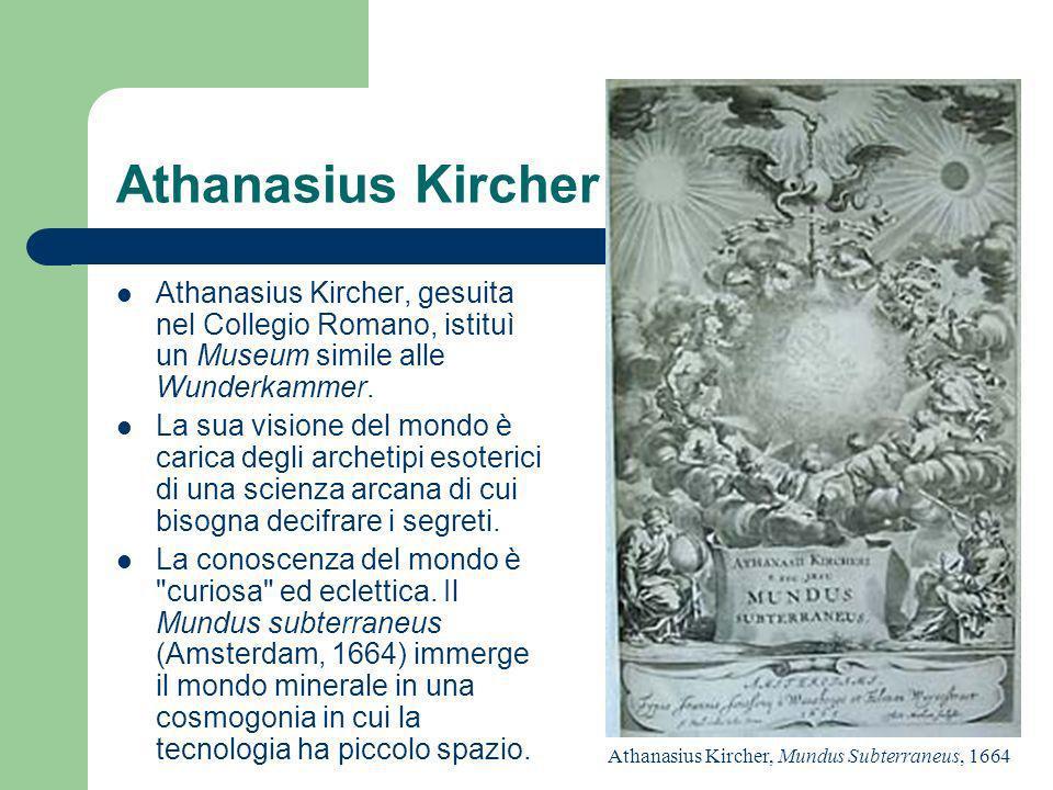 Athanasius Kircher Athanasius Kircher, gesuita nel Collegio Romano, istituì un Museum simile alle Wunderkammer. La sua visione del mondo è carica degl