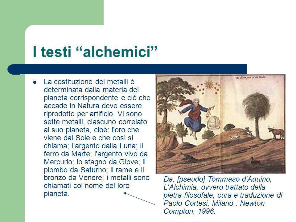 I testi alchemici La costituzione dei metalli è determinata dalla materia del pianeta corrispondente e ciò che accade in Natura deve essere riprodotto
