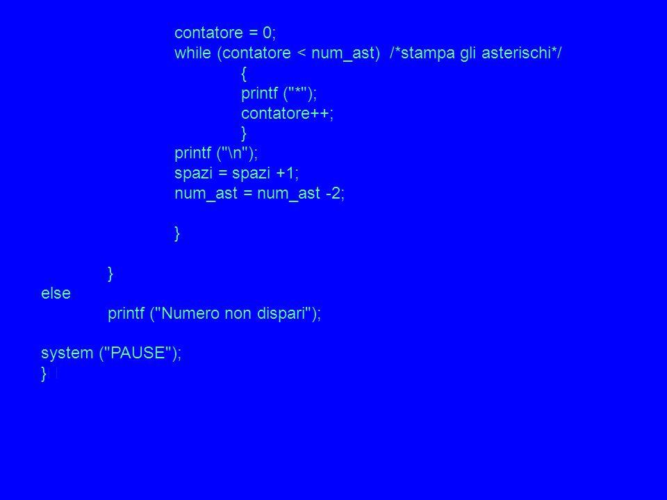 contatore = 0; while (contatore < num_ast) /*stampa gli asterischi*/ { printf ( * ); contatore++; } printf ( \n ); spazi = spazi +1; num_ast = num_ast -2; } else printf ( Numero non dispari ); system ( PAUSE ); }