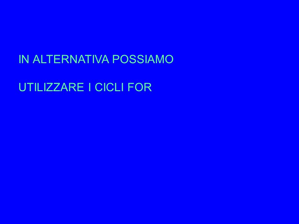IN ALTERNATIVA POSSIAMO UTILIZZARE I CICLI FOR