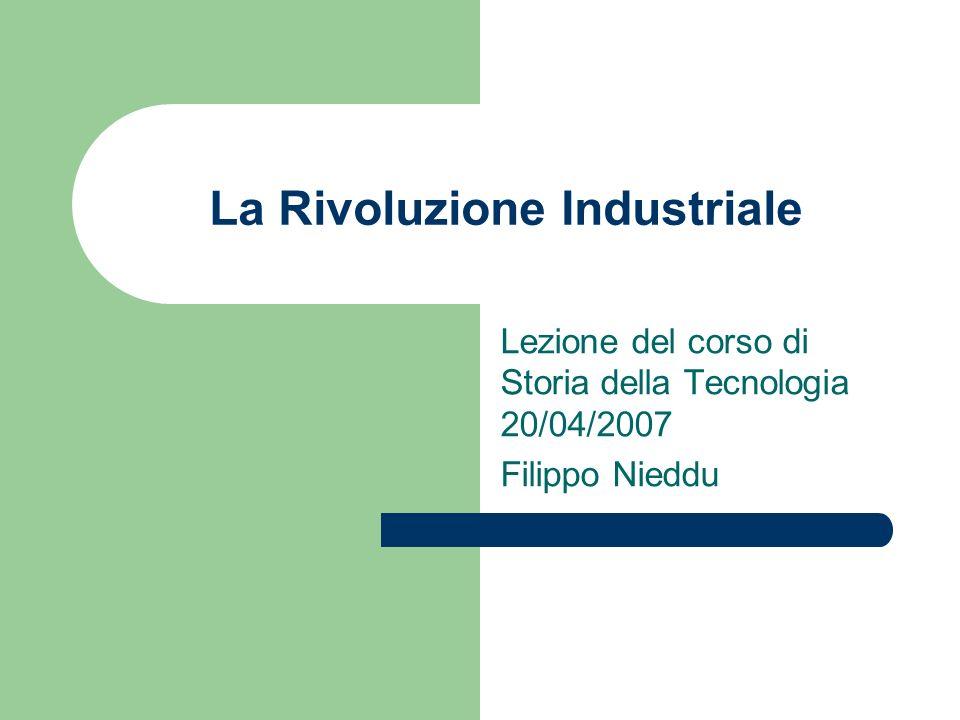 La Rivoluzione Industriale Lezione del corso di Storia della Tecnologia 20/04/2007 Filippo Nieddu