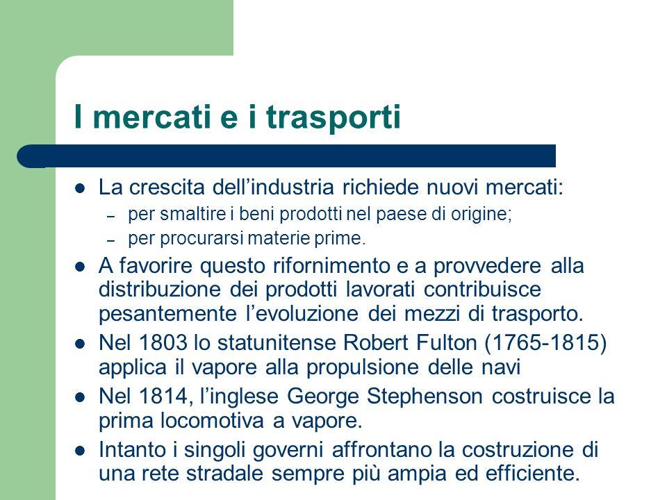 I mercati e i trasporti La crescita dellindustria richiede nuovi mercati: – per smaltire i beni prodotti nel paese di origine; – per procurarsi materi