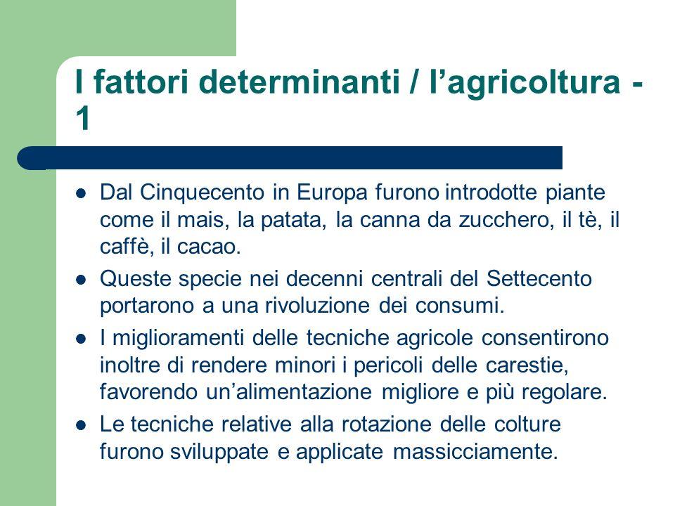 I fattori determinanti / lagricoltura - 1 Dal Cinquecento in Europa furono introdotte piante come il mais, la patata, la canna da zucchero, il tè, il