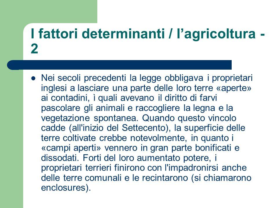 I fattori determinanti / lagricoltura - 3 Con l ampliamento delle aree utilizzate per l agricoltura, furono sperimentate nuove tecniche: fu abbandonata la rotazione triennale a favore della quadruplice rotazione (foraggio-orzo- trifoglio-grano), fu intensificata la coltivazione dei cereali, venne selezionato l allevamento del bestiame (in particolare dei cavalli).