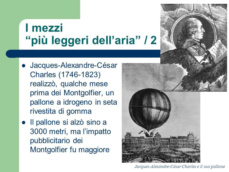 I mezzi più leggeri dellaria / 2 Jacques-Alexandre-César Charles (1746-1823) realizzò, qualche mese prima dei Montgolfier, un pallone a idrogeno in se