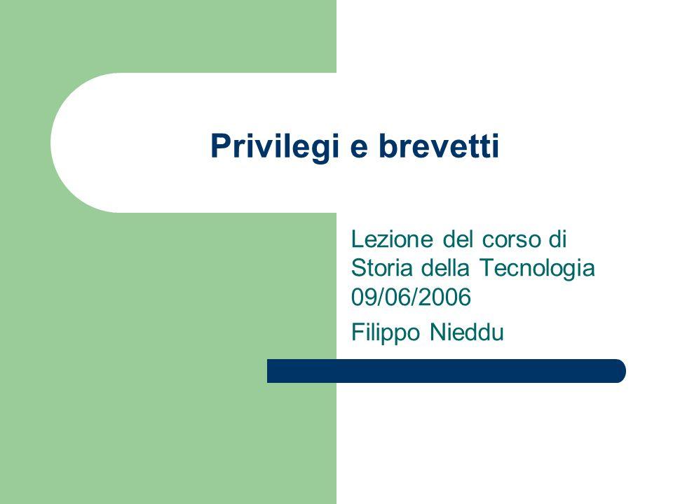 Privilegi e brevetti Lezione del corso di Storia della Tecnologia 09/06/2006 Filippo Nieddu