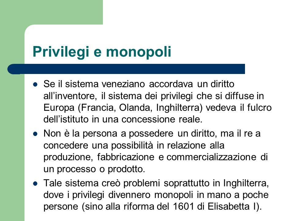 Privilegi e monopoli Se il sistema veneziano accordava un diritto allinventore, il sistema dei privilegi che si diffuse in Europa (Francia, Olanda, In