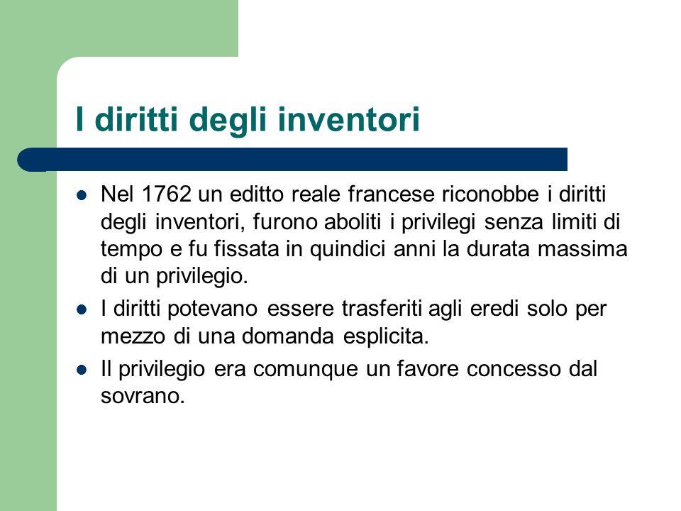 I diritti degli inventori Nel 1762 un editto reale francese riconobbe i diritti degli inventori, furono aboliti i privilegi senza limiti di tempo e fu
