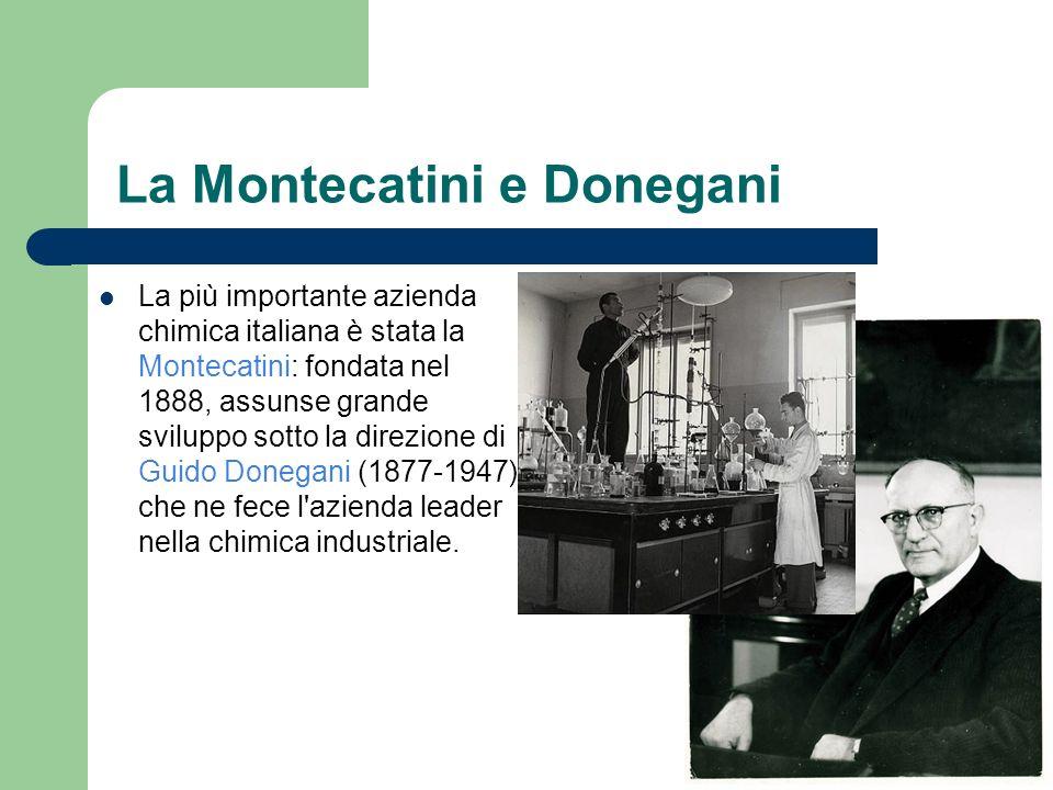 La Montecatini e Donegani La più importante azienda chimica italiana è stata la Montecatini: fondata nel 1888, assunse grande sviluppo sotto la direzi