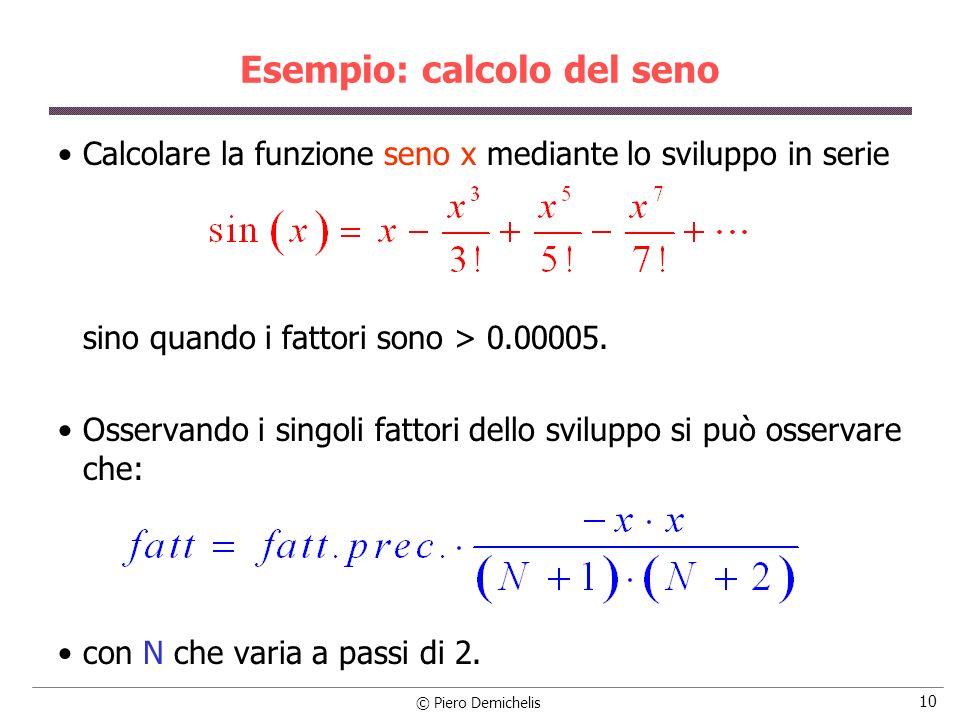 © Piero Demichelis 10 Esempio: calcolo del seno Calcolare la funzione seno x mediante lo sviluppo in serie sino quando i fattori sono > 0.00005. Osser