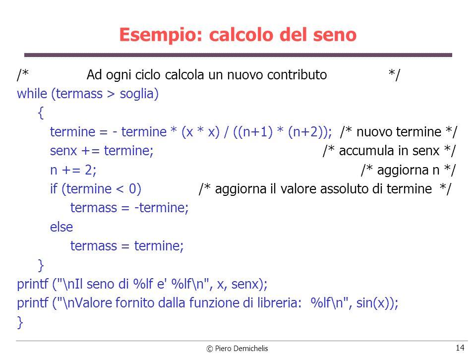 © Piero Demichelis 14 Esempio: calcolo del seno /* Ad ogni ciclo calcola un nuovo contributo */ while (termass > soglia) { termine = - termine * (x *