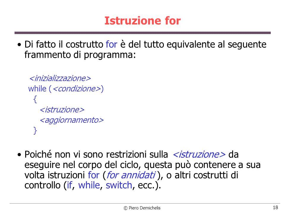 © Piero Demichelis 18 Istruzione for Di fatto il costrutto for è del tutto equivalente al seguente frammento di programma: while ( ) { } Poiché non vi