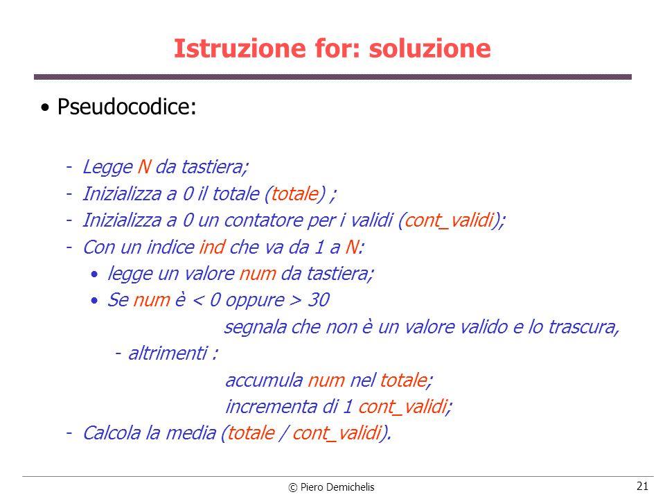 © Piero Demichelis 21 Istruzione for: soluzione Pseudocodice: Legge N da tastiera; Inizializza a 0 il totale (totale) ; Inizializza a 0 un contator