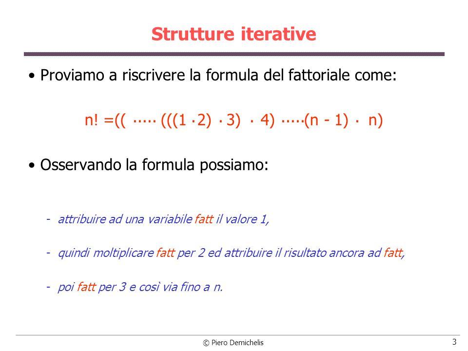 © Piero Demichelis 14 Esempio: calcolo del seno /* Ad ogni ciclo calcola un nuovo contributo */ while (termass > soglia) { termine = - termine * (x * x) / ((n+1) * (n+2)); /* nuovo termine */ senx += termine; /* accumula in senx */ n += 2; /* aggiorna n */ if (termine < 0) /* aggiorna il valore assoluto di termine */ termass = -termine; else termass = termine; } printf ( \nIl seno di %lf e %lf\n , x, senx); printf ( \nValore fornito dalla funzione di libreria: %lf\n , sin(x)); }