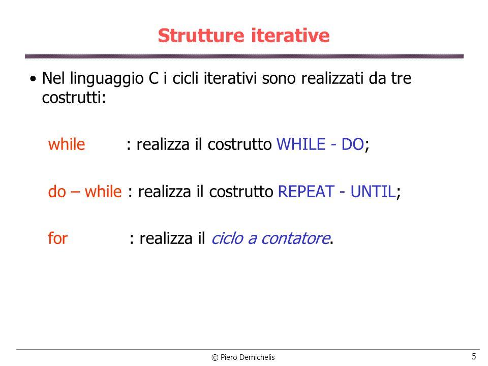 © Piero Demichelis 5 Strutture iterative Nel linguaggio C i cicli iterativi sono realizzati da tre costrutti: while : realizza il costrutto WHILE - DO