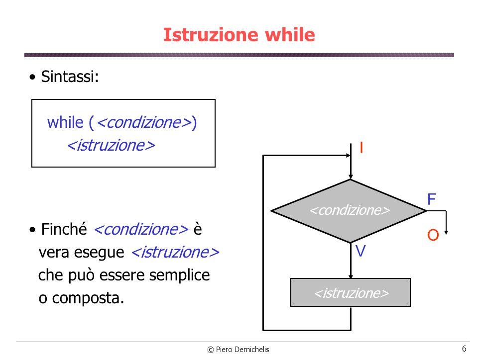 © Piero Demichelis 6 Istruzione while V F Sintassi: while ( ) Finché è vera esegue che può essere semplice o composta. I O