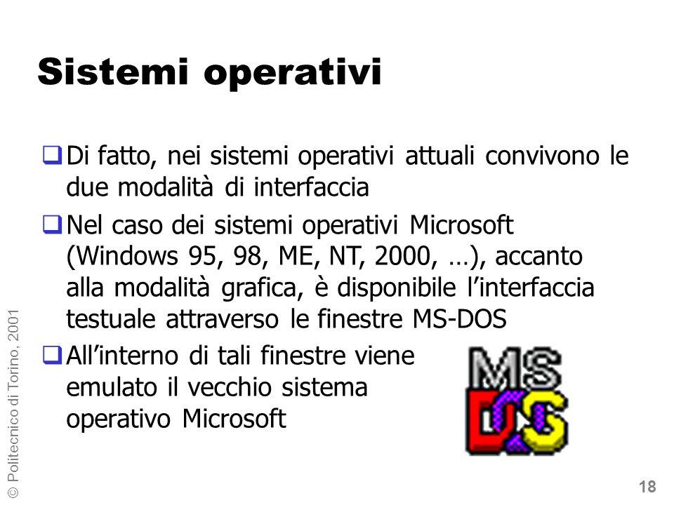 18 © Politecnico di Torino, 2001 Sistemi operativi Allinterno di tali finestre viene emulato il vecchio sistema operativo Microsoft Di fatto, nei sistemi operativi attuali convivono le due modalità di interfaccia Nel caso dei sistemi operativi Microsoft (Windows 95, 98, ME, NT, 2000, …), accanto alla modalità grafica, è disponibile linterfaccia testuale attraverso le finestre MS-DOS