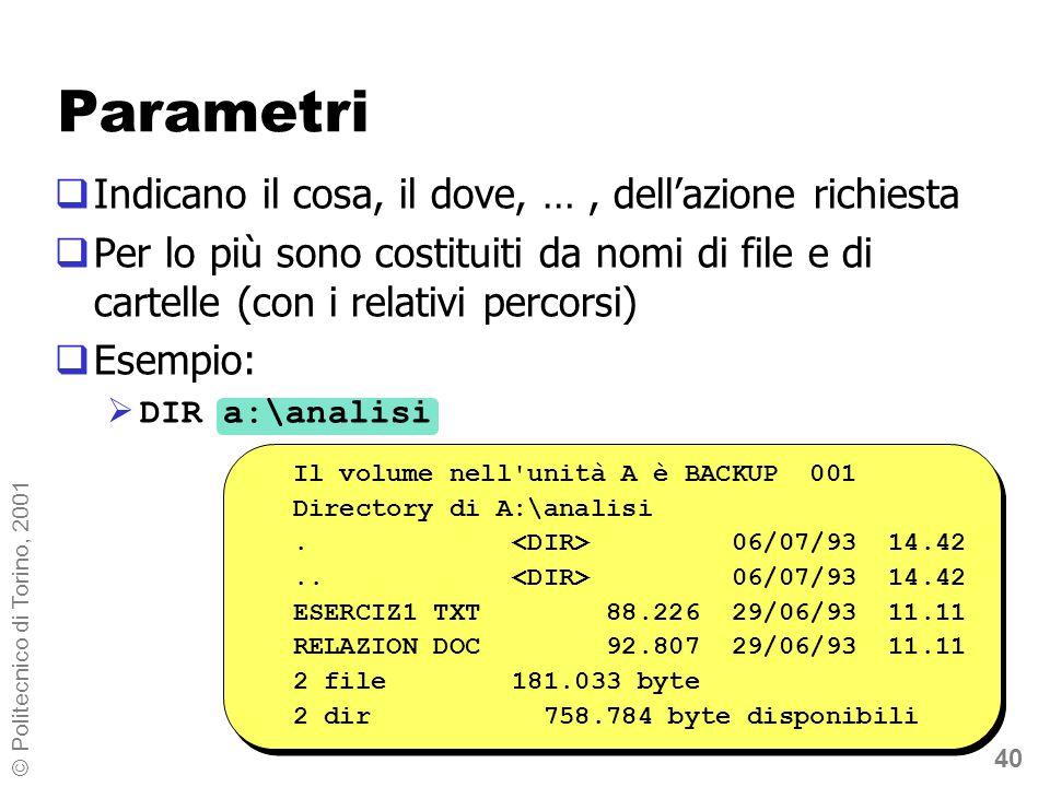 40 © Politecnico di Torino, 2001 Parametri Indicano il cosa, il dove, …, dellazione richiesta Per lo più sono costituiti da nomi di file e di cartelle (con i relativi percorsi) Esempio: DIR a:\analisi Il volume nell unità A è BACKUP 001 Directory di A:\analisi.
