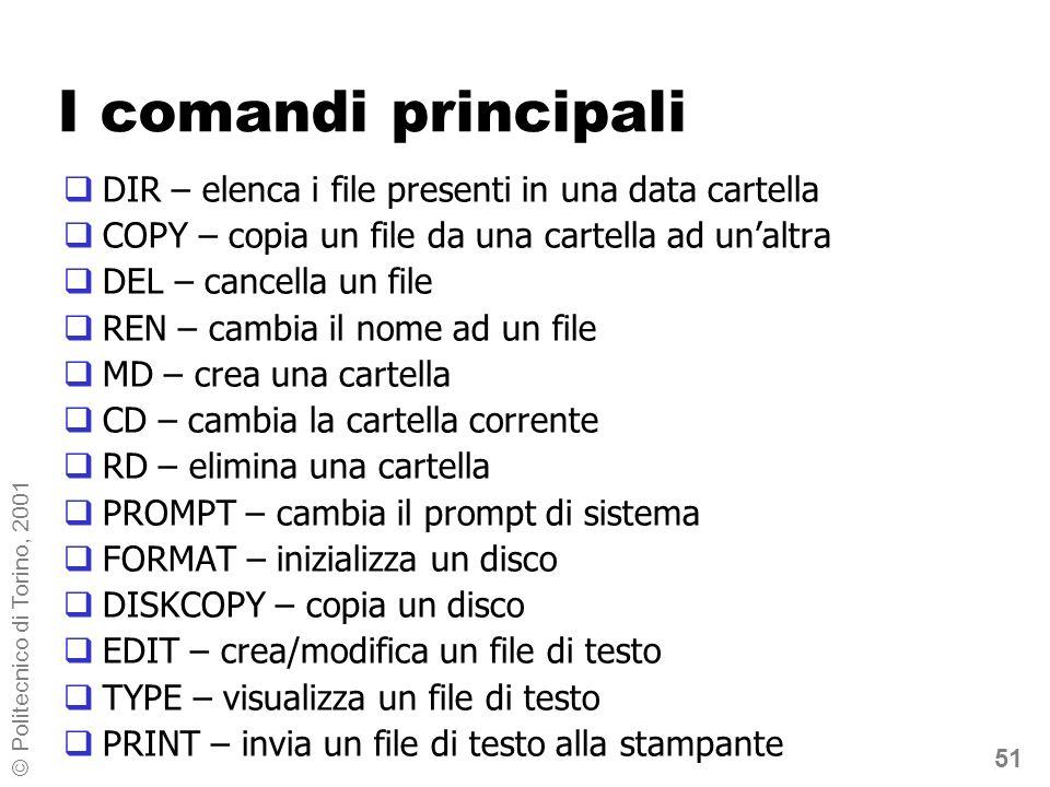 51 © Politecnico di Torino, 2001 I comandi principali DIR – elenca i file presenti in una data cartella COPY – copia un file da una cartella ad unaltra DEL – cancella un file REN – cambia il nome ad un file MD – crea una cartella CD – cambia la cartella corrente RD – elimina una cartella PROMPT – cambia il prompt di sistema FORMAT – inizializza un disco DISKCOPY – copia un disco EDIT – crea/modifica un file di testo TYPE – visualizza un file di testo PRINT – invia un file di testo alla stampante