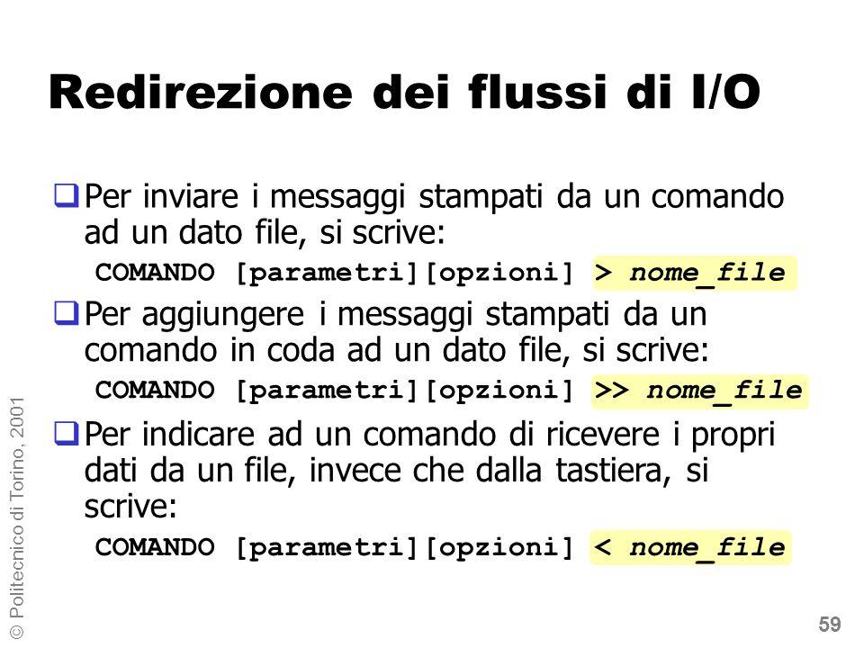 59 © Politecnico di Torino, 2001 Redirezione dei flussi di I/O Per inviare i messaggi stampati da un comando ad un dato file, si scrive: COMANDO [parametri][opzioni] > nome_file Per aggiungere i messaggi stampati da un comando in coda ad un dato file, si scrive: COMANDO [parametri][opzioni] >> nome_file Per indicare ad un comando di ricevere i propri dati da un file, invece che dalla tastiera, si scrive: COMANDO [parametri][opzioni] < nome_file