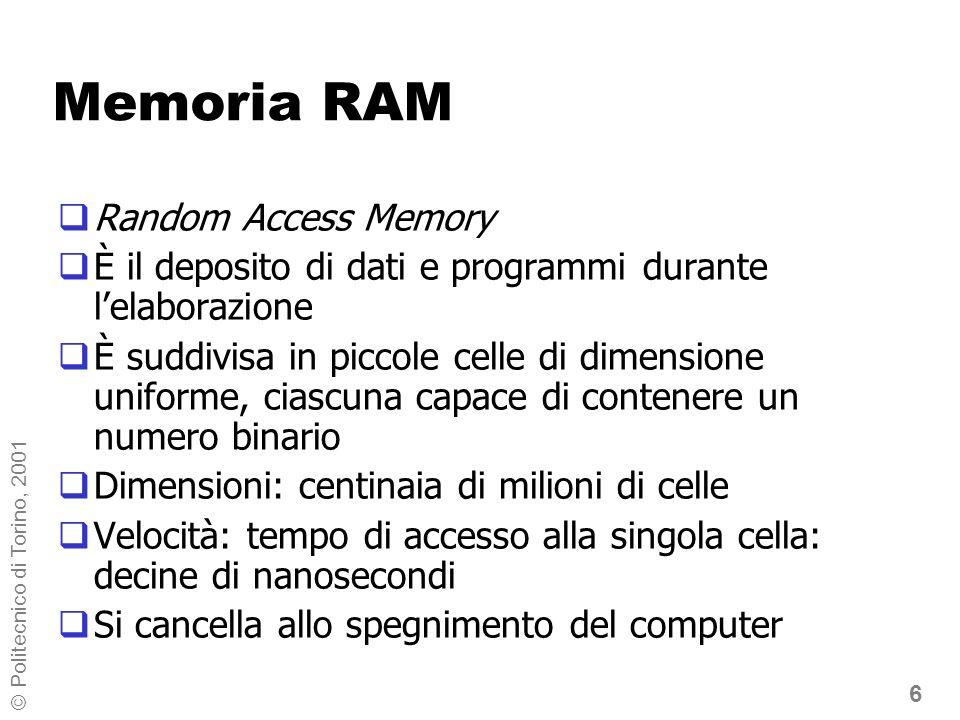 6 © Politecnico di Torino, 2001 Memoria RAM Random Access Memory È il deposito di dati e programmi durante lelaborazione È suddivisa in piccole celle di dimensione uniforme, ciascuna capace di contenere un numero binario Dimensioni: centinaia di milioni di celle Velocità: tempo di accesso alla singola cella: decine di nanosecondi Si cancella allo spegnimento del computer