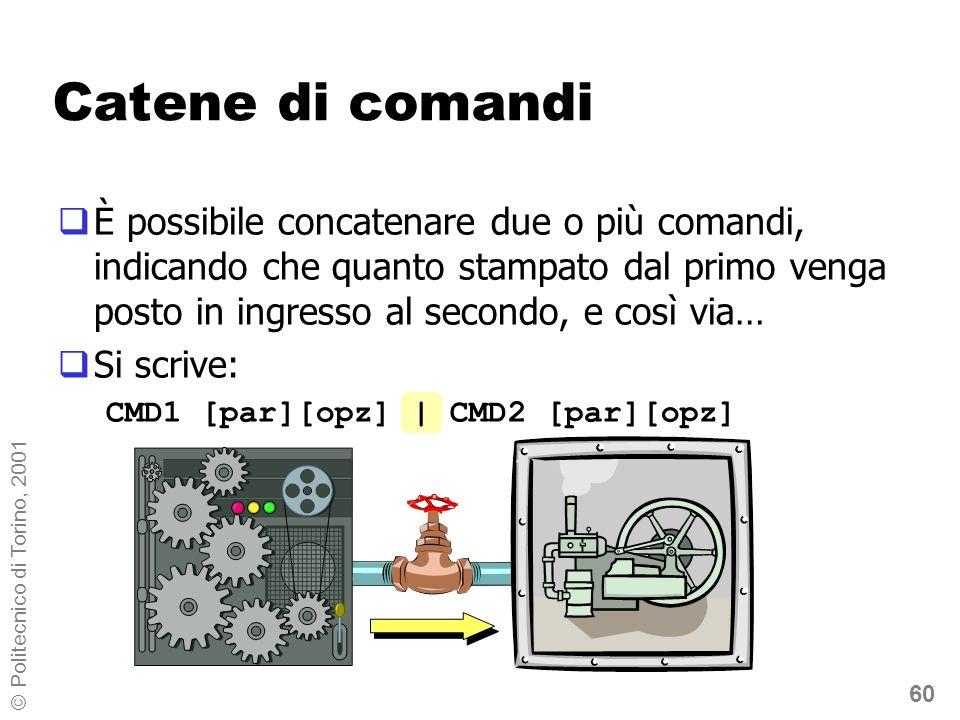 60 © Politecnico di Torino, 2001 Catene di comandi È possibile concatenare due o più comandi, indicando che quanto stampato dal primo venga posto in ingresso al secondo, e così via… Si scrive: CMD1 [par][opz] | CMD2 [par][opz]