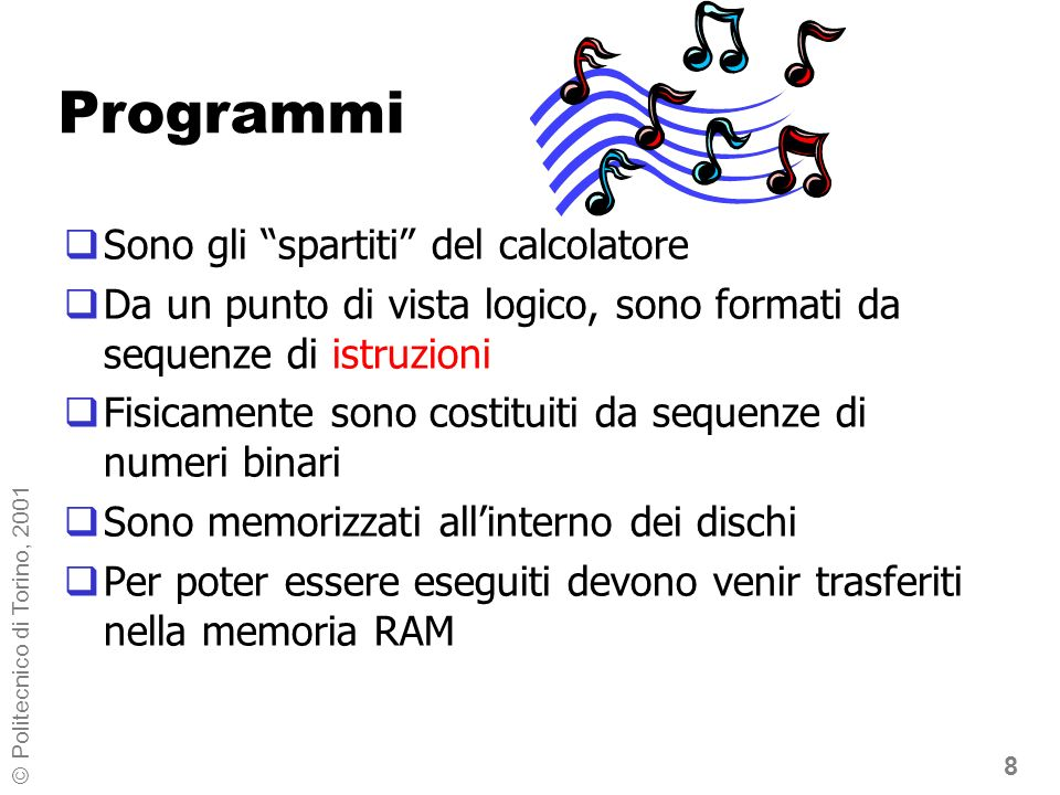 8 © Politecnico di Torino, 2001 Programmi Sono gli spartiti del calcolatore Da un punto di vista logico, sono formati da sequenze di istruzioni Fisicamente sono costituiti da sequenze di numeri binari Sono memorizzati allinterno dei dischi Per poter essere eseguiti devono venir trasferiti nella memoria RAM