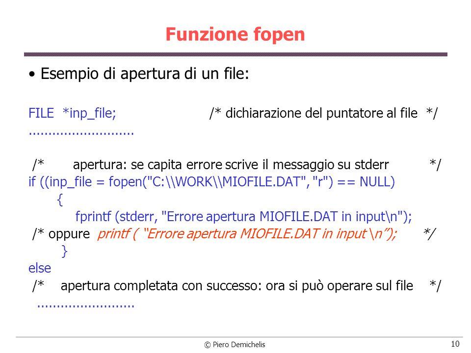 © Piero Demichelis 10 Funzione fopen Esempio di apertura di un file: FILE *inp_file; /* dichiarazione del puntatore al file */........................