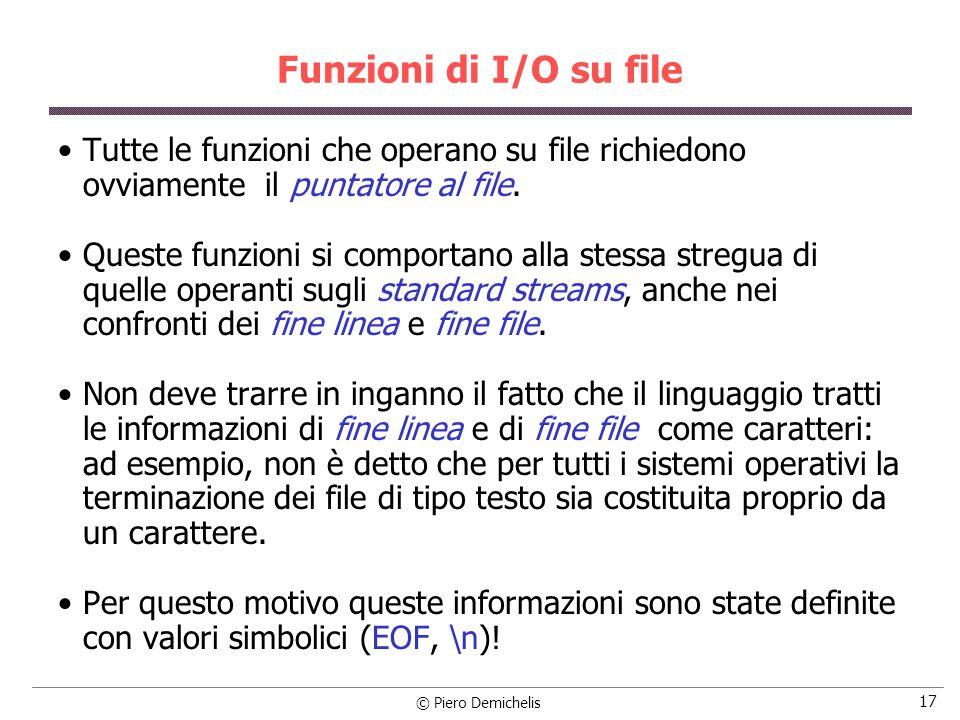 © Piero Demichelis 17 Funzioni di I/O su file Tutte le funzioni che operano su file richiedono ovviamente il puntatore al file. Queste funzioni si com