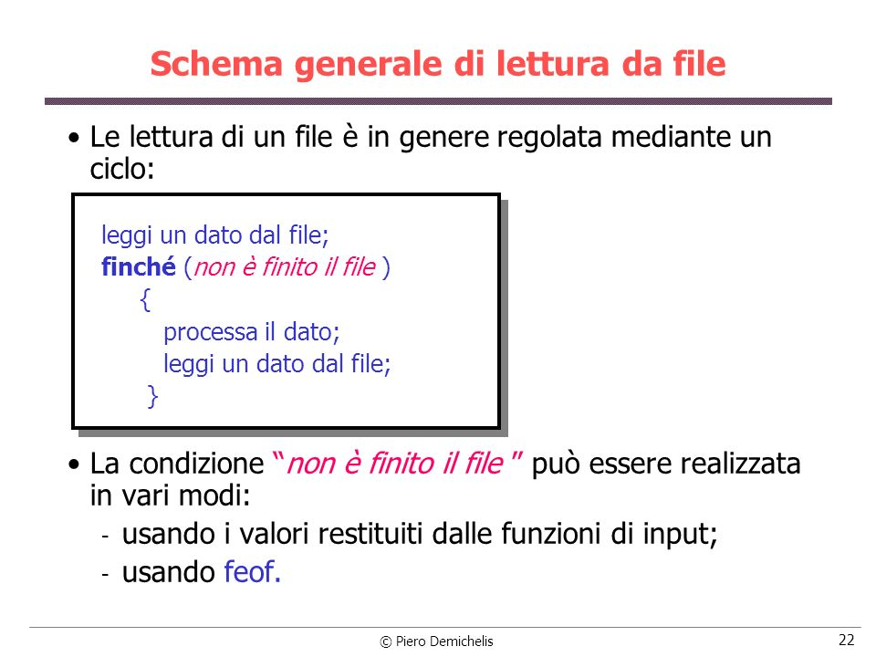 © Piero Demichelis 22 Schema generale di lettura da file Le lettura di un file è in genere regolata mediante un ciclo: leggi un dato dal file; finché