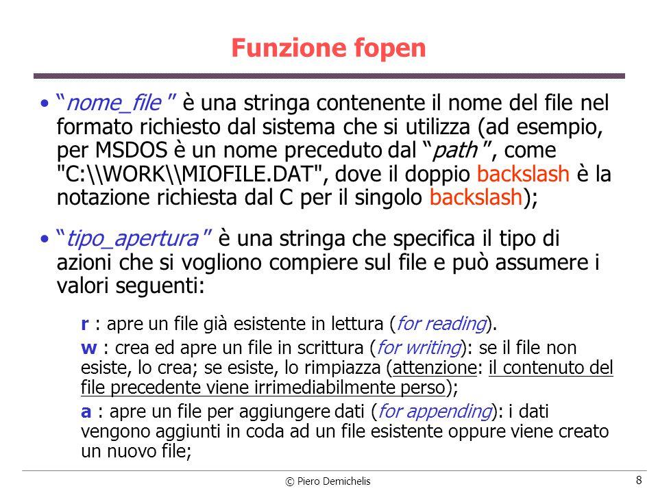 © Piero Demichelis 19 Esempio if ((fdati = fopen (nomefile, w )) == NULL) /* crea il file */ { printf ( \nErrore apertura del file %s , nomefile); exit (0); } for (dato = 1; dato <= NUM_DATI; dato++) { fprintf (fdati, %d , dato); /* scrive un dato nel file */ if (dato != NUM_DATI) /* \n per tutte le righe tranne lultima */ fprintf (fdati, \n ); } fclose (fdati); /* chiude il file */