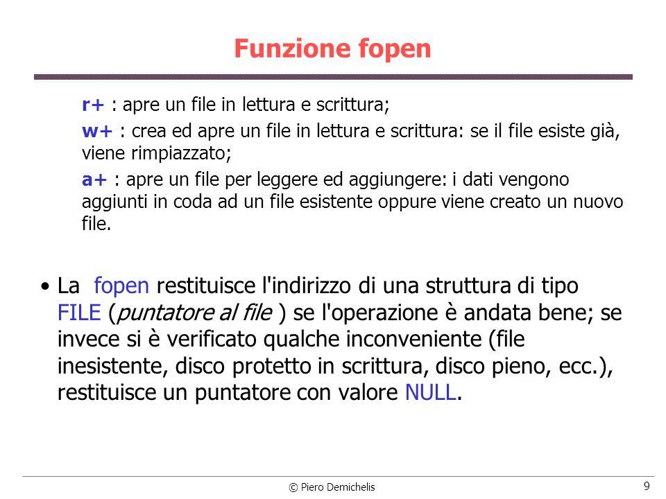 © Piero Demichelis 20 Esempio printf ( \nVisualizza il contenuto del file\n ); if ((fdati = fopen (nomefile, r )) == NULL) /* apre il file */ { printf ( \nErrore apertura del file %s , nomefile); exit (1); } while (!feof (fdati)) /* Finché non si raggiunge EOF */ { fscanf (fdati, %d , &dato); /* legge un dato dal file */ printf ( %d\n , dato); /* visualizza il dato sul monitor */ } fclose (fdati); /* chiude il file */ }