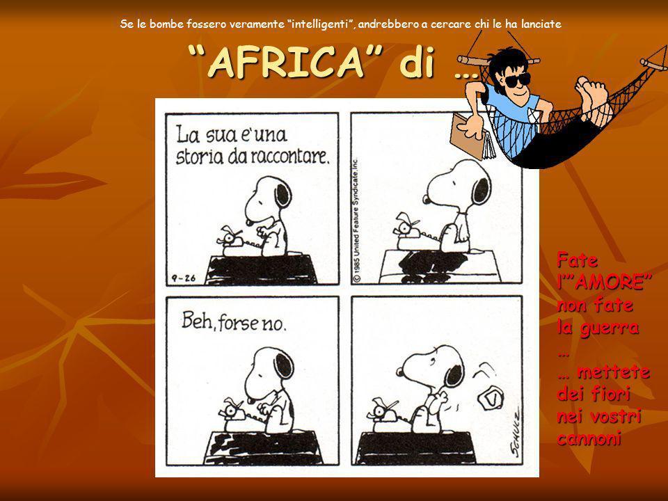 AFRICA di … Fate lAMORE non fate la guerra … … mettete dei fiori nei vostri cannoni Se le bombe fossero veramente intelligenti, andrebbero a cercare chi le ha lanciate