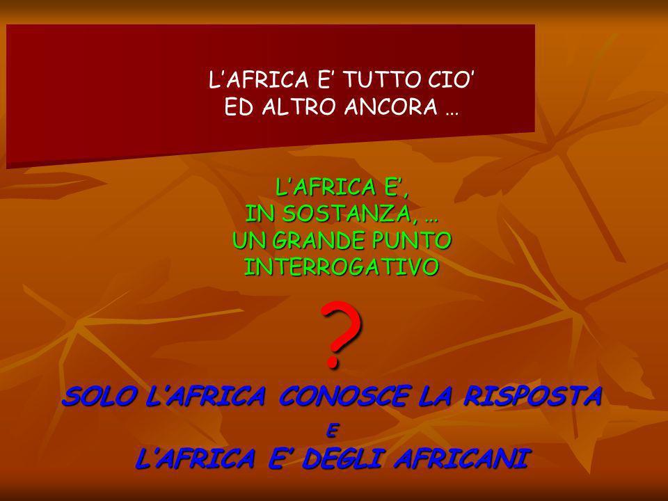 LAFRICA E TUTTO CIO ED ALTRO ANCORA … LAFRICA E, IN SOSTANZA, … UN GRANDE PUNTO INTERROGATIVO .
