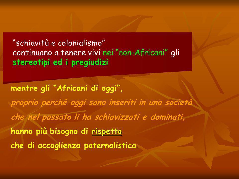 mentre gli Africani di oggi, proprio perché oggi sono inseriti in una società che nel passato li ha schiavizzati e dominati, rispetto hanno più bisogno di rispetto che di accoglienza paternalistica.