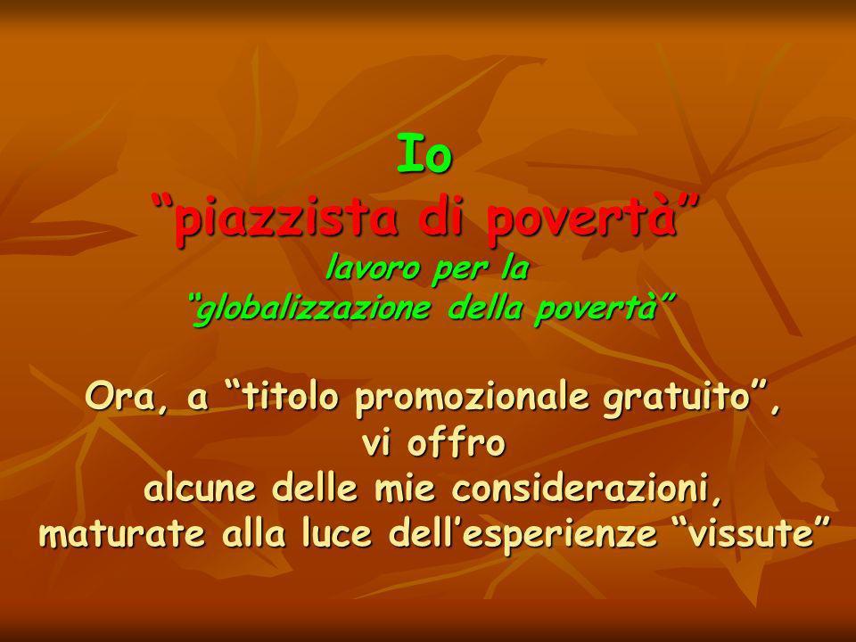 Io piazzista di povertà lavoro per la globalizzazione della povertà Ora, a titolo promozionale gratuito, vi offro alcune delle mie considerazioni, maturate alla luce dellesperienze vissute