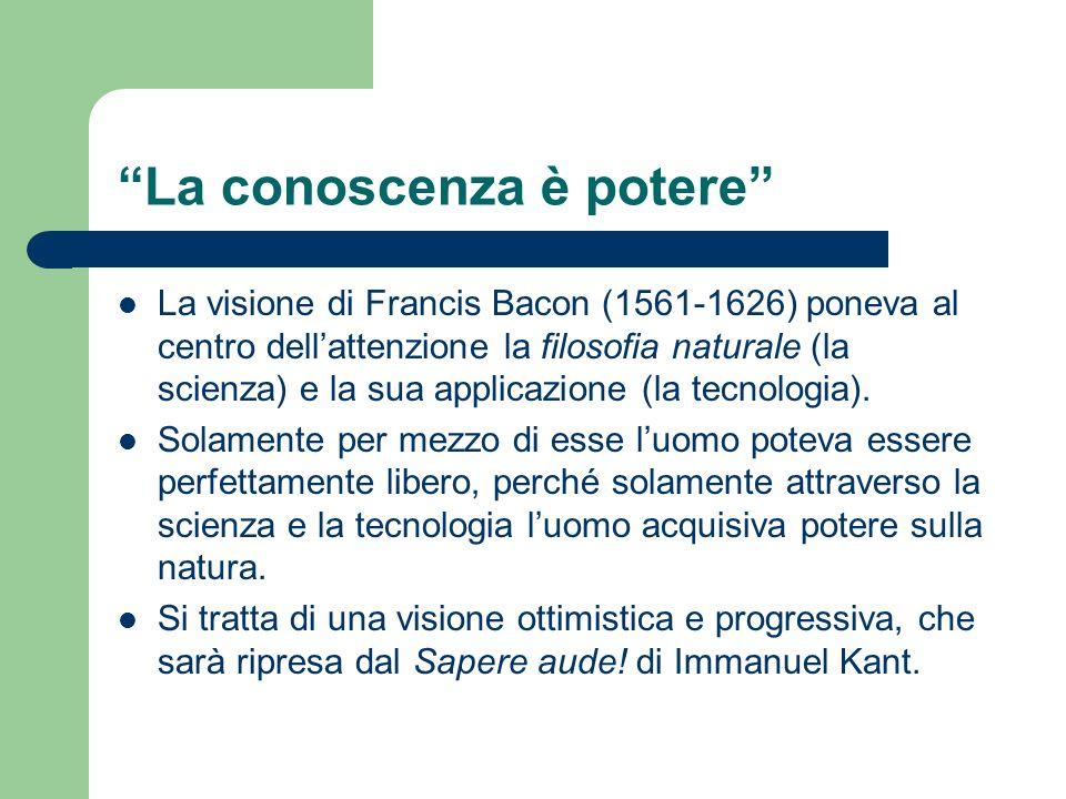 La conoscenza è potere La visione di Francis Bacon (1561-1626) poneva al centro dellattenzione la filosofia naturale (la scienza) e la sua applicazion