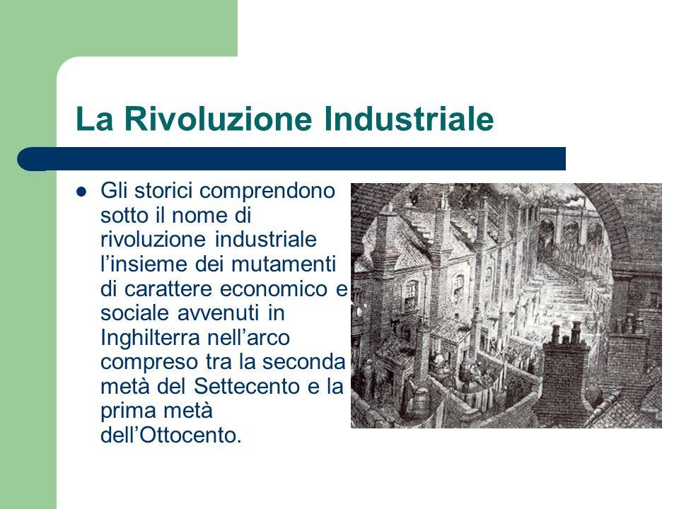 La Rivoluzione Industriale Gli storici comprendono sotto il nome di rivoluzione industriale linsieme dei mutamenti di carattere economico e sociale av