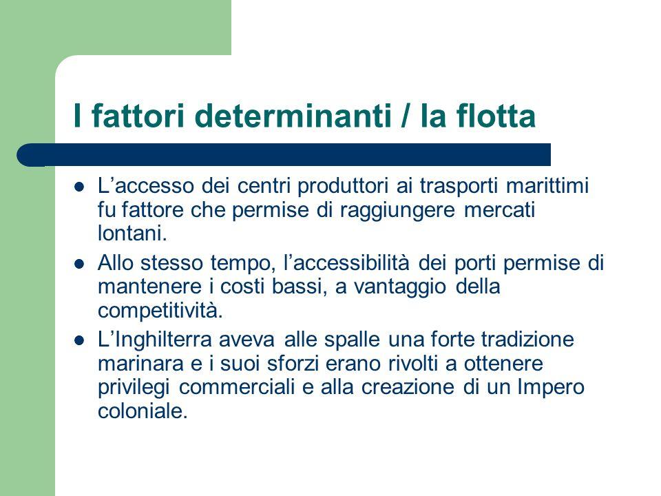 I fattori determinanti / la flotta Laccesso dei centri produttori ai trasporti marittimi fu fattore che permise di raggiungere mercati lontani. Allo s