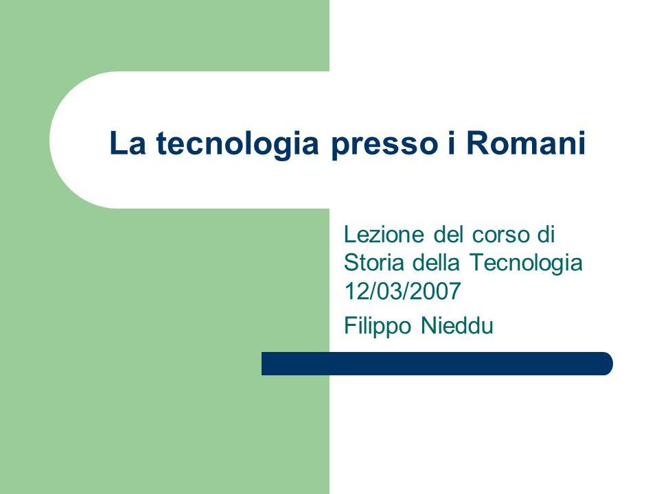 La tecnologia presso i Romani Lezione del corso di Storia della Tecnologia 12/03/2007 Filippo Nieddu