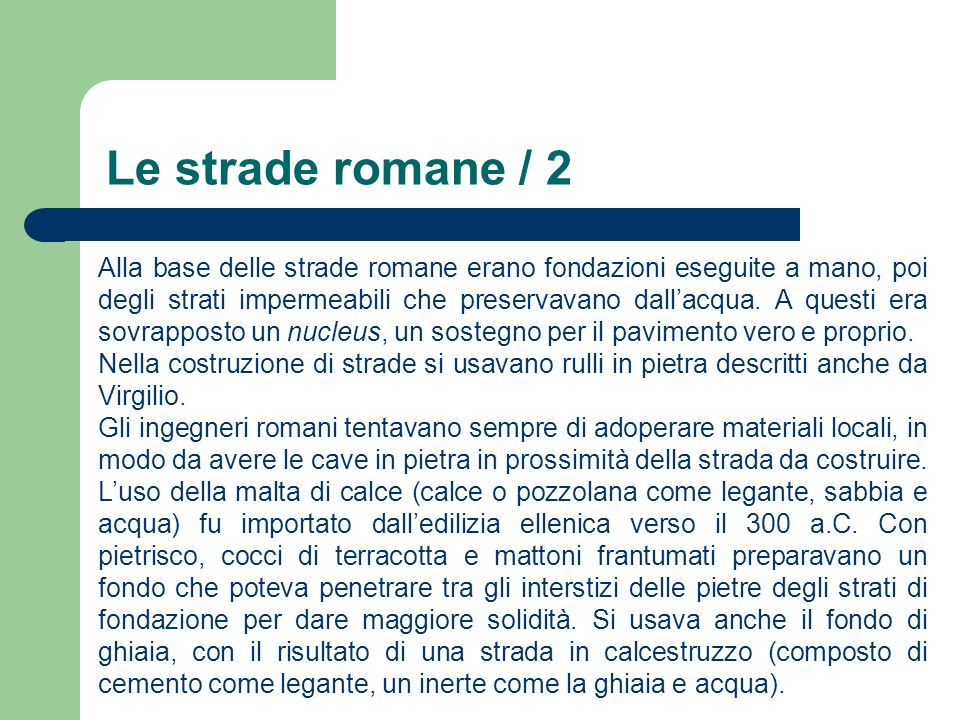 Le strade romane / 2 Alla base delle strade romane erano fondazioni eseguite a mano, poi degli strati impermeabili che preservavano dallacqua. A quest