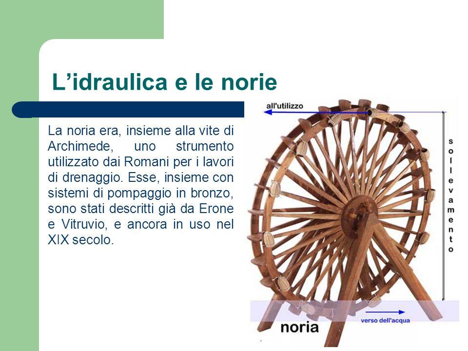 Lidraulica e le norie La noria era, insieme alla vite di Archimede, uno strumento utilizzato dai Romani per i lavori di drenaggio. Esse, insieme con s