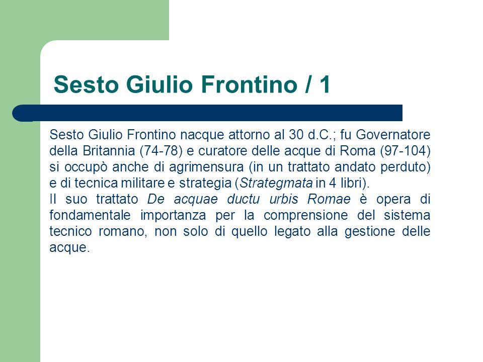 Sesto Giulio Frontino / 1 Sesto Giulio Frontino nacque attorno al 30 d.C.; fu Governatore della Britannia (74-78) e curatore delle acque di Roma (97-1