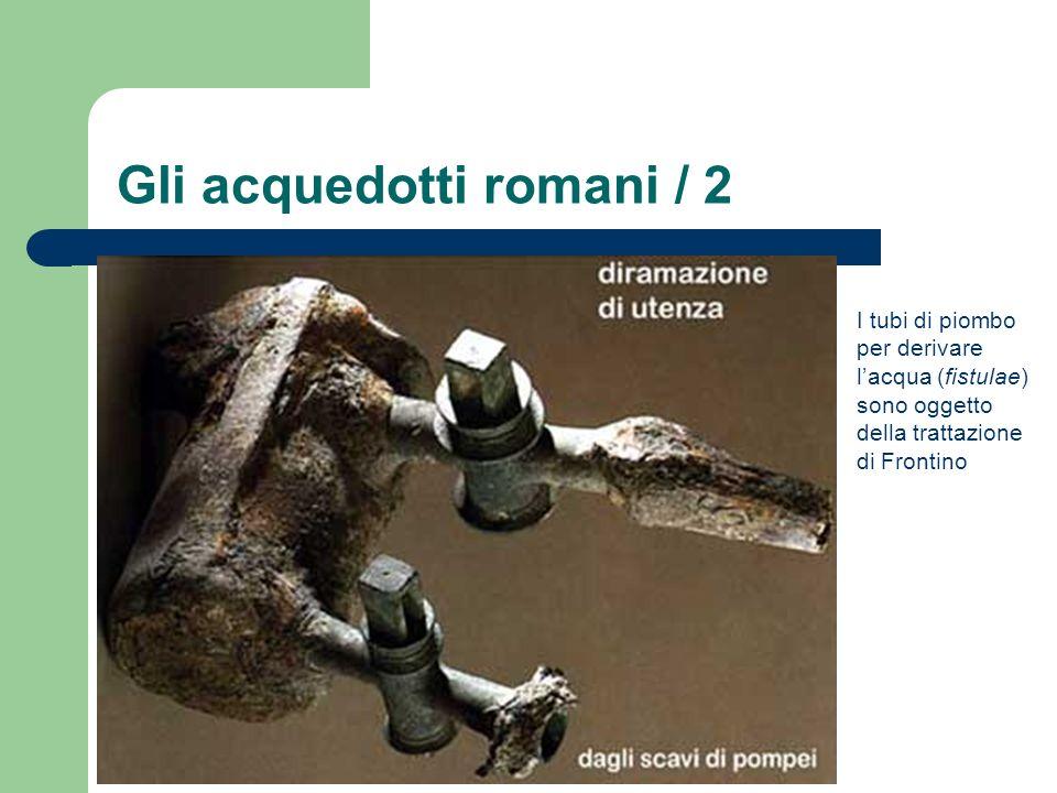 Gli acquedotti romani / 2 I tubi di piombo per derivare lacqua (fistulae) sono oggetto della trattazione di Frontino
