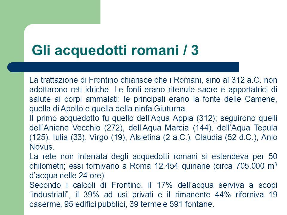 Gli acquedotti romani / 3 La trattazione di Frontino chiarisce che i Romani, sino al 312 a.C. non adottarono reti idriche. Le fonti erano ritenute sac