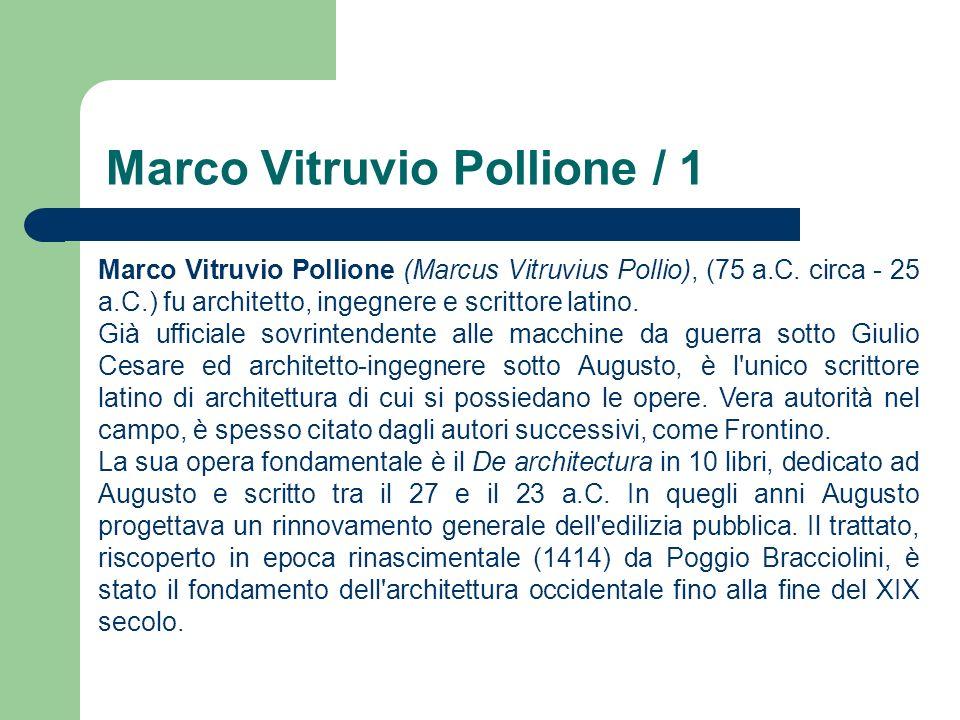 Marco Vitruvio Pollione / 1 Marco Vitruvio Pollione (Marcus Vitruvius Pollio), (75 a.C. circa - 25 a.C.) fu architetto, ingegnere e scrittore latino.